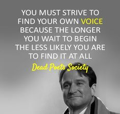 You must strive to find your own voice because the longer you wait to begin the less likely you are to find it at all. (Dead Poets Society)