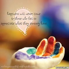 Famous Quote - Happiness will never come to those who fail to appreciate what they already have
