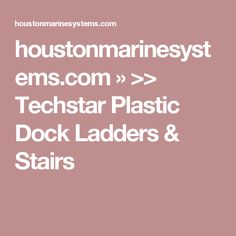 houstonmarinesystems.com » >> Techstar Plastic Dock Ladders & Stairs
