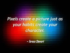 Pixels create a picture just as your habits create your character.