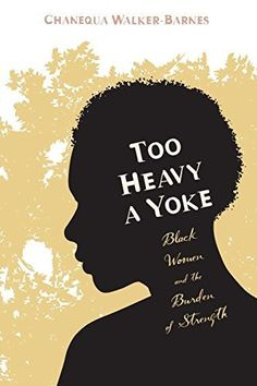Too Heavy a Yoke: Black Women and the Burden of Strength, http://a.co/9oX3Rcy