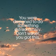 You were designed to do something extraordinary. Don\'t waver, you got this. #projectinspired
