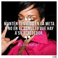 """ACTITUD DE LUNES: """"Mantén tus ojos en la meta y no en el tumulto que hay a su alrededor"""" Rihanna"""