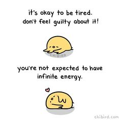 """chibird: """"I have such productivity guilt that sometimes I feel bad for being tired? Which is kind of ridiculous and totally unreasonable. So please don't be like me and let yourself be tired! Our bodies and minds are only capable of so. Cute Motivational Quotes, Cute Inspirational Quotes, Cute Quotes, Happy Quotes, Positive Quotes, Bird Quotes, Funny Quotes, Cheer Up Quotes, Memes Lindos"""
