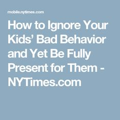 How to Ignore Your Kids' Bad Behavior and Yet Be Fully Present for Them - NYTimes.com