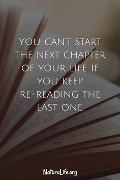 You Can't Start The Next Chapter of Your Life if you Keep Re-Reading the Last One--a quote to get your life going.