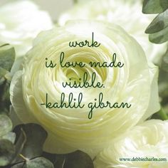 Work is love made visible. #kahlil gibran quotes! Pinned by www.debbiecharles.com