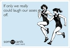 If only we really could laugh our asses off.