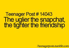 The uglier the Snapchat, the tighter the friendship. Oh my gosh, so true.