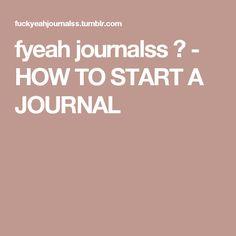 fyeah journalss ♥ - HOW TO START A JOURNAL