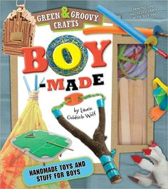 Boy-Made: Green & Groovy- All projects made from recycled materials around house and yard!!!