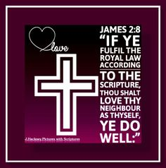 """James 2:8 """"If ye fulfil the royal law according to the scripture, Thou shalt love thy neighbour as thyself, ye do well:"""""""