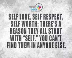 Self love, self respect, self worth. There's a reason they all start with self. You can't find them in anyone else.