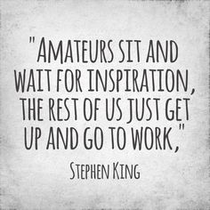 Amateurs sit and wait for inspiration, the rest of us just get up and go to work. - Stephen King.
