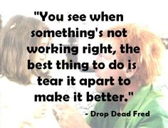 """""""You see when something's not working right, the best thing to do is tear it apart to make it better."""" - Drop Dead Fred"""