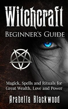 Witchcraft: Beginner's Guide to Magick, Spells, and Rituals, for Great Wealth, Love and Power (Witchcraft, Wicca, Magick, Spells, Power, Witches, Witch, ... Symbols, Witch Craft, Love Potions) by Arabella Blackwood