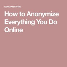 How to Anonymize Everything You Do Online