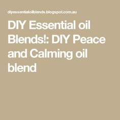 DIY Essential oil Blends!: DIY Peace and Calming oil blend