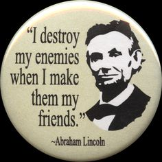 Apparently there's no real record of Honest Abe saying this, and it might've been stolen from Sigismund of Luxemburg...but I still like it :)