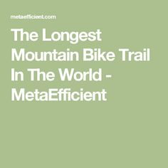 The Longest Mountain Bike Trail In The World - MetaEfficient