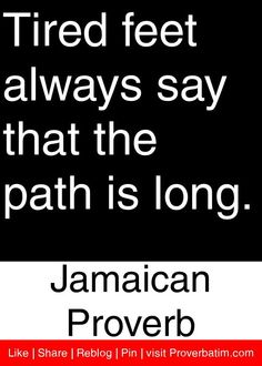 Tired feet always say that the path is long. - Jamaican Proverb #proverbs #quotes