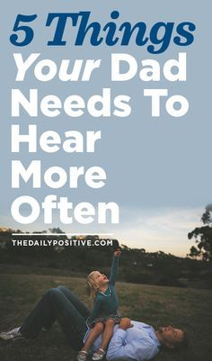 Just because they're men, doesn't mean our dads don't need words of encouragement often. Here are 5 things he would love to hear from you.
