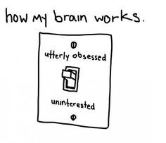 How my brain works: utterly obsessed or uninterested.