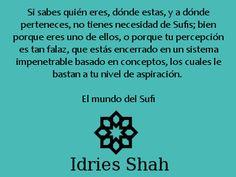 #Sufis #sufismo Si sabes quién eres, dónde estas, y a dónde perteneces, no tienes necesidad de Sufis; bien porque eres uno de ellos, o porque tu percepción es tan falaz, que estás encerrado en un sistema impenetrable basado en conceptos, los cuales le bastan a tu nivel de aspiración. El mundo del Sufi