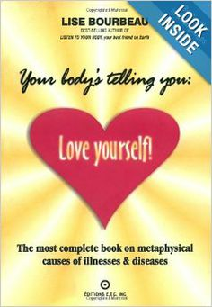 Your Body's Telling You: Love Yourself!: The most complete book on metaphysical causes of illnesses & diseases: Lise Bourbeau: 9782920932173...