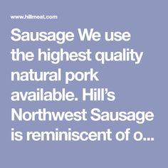 Sausage We use the highest quality natural pork available. Hill's Northwest Sausage is reminiscent of old European style sausages. Our secret blend of spices that we've used since 1947 produce the most flavorful and lean sausages in the region. They're great for cookouts, camping, party hors d'oevers, and the list goes on and on. Our fresh European Style, European Fashion, Thai Cooking, Sausages, Spices, Pork, Camping, Fresh, Natural