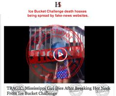 Ice Bucket Challenge Death Hoaxes: The videos do show ice bucket challenges that have gone wrong. However, while the participants may have been hurt, there are no credible reports that they died. The stories are being spread by poor taste fake-news websites