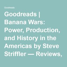 Goodreads   Banana Wars: Power, Production, and History in the Americas by Steve Striffler — Reviews, Discussion, Bookclubs, Lists