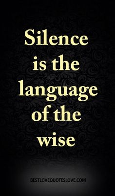 Silence is the language of the wise                                                                                                                                                                                 More
