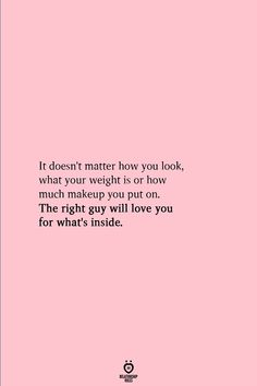 It doesn't matter how you look, what your weight is or how much makeup you put on. The right guy will love you for what's inside. Positive Quotes, Motivational Quotes, Inspirational Quotes, Best Quotes, Love Quotes, He Doesnt Care Quotes, Rules Quotes, Random Quotes, Change Quotes
