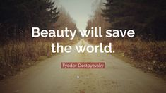 "Fyodor Dostoyevsky Quote: ""Beauty will save the world."""