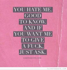 I dont give a fuck! Years ago I did care but now I have learned not to care what others think of me or if they like me.