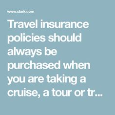 Travel insurance policies should always be purchased when you are taking a cruise, a tour or traveling on a trip that requires pre-payment of thousands of dollars.