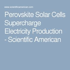 Perovskite Solar Cells Supercharge Electricity Production - Scientific American