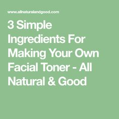 3 Simple Ingredients For Making Your Own Facial Toner - All Natural & Good