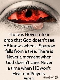 There is never a tear drop that God doesn't see. He knows when a sparrow falls from a tree. There is never a moment when God doesn't care. Never a time when He won't hear our prayers. Faith Prayer, God Prayer, Prayer Quotes, Faith In God, Faith Quotes, Wisdom Quotes, Bible Quotes, Bible Verses, Scriptures