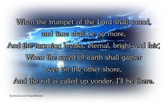 When the trumpet of the Lord shall sound, and time shall be no more.  And the morning breaks, eternal, bright and fair;  When the saved of earth shall gather over on the other shore,  and the roll is called up yonder, I'll be there.