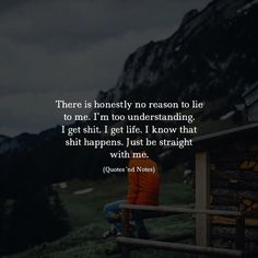 There is honestly no reason to lie to me. Im too understanding. I get shit. I get life. I know that shit happens. Just be straight with me. via (http://ift.tt/2zWDcYt)