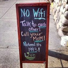 """""""No Wifi - Talk to each other! Call your mom! Pretend it's 1993! Live."""" This's a good one. Living behind technology is not lame at all, it'll bring you freedom, great feelings and great things... you'll see ;)"""