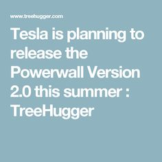Tesla is planning to release the Powerwall Version 2.0 this summer : TreeHugger
