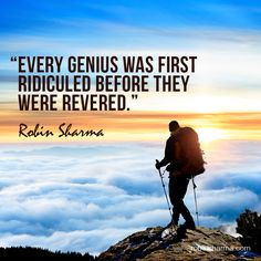 Every genius was first ridiculed before they were revered.