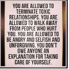 You are allowed to terminate toxic relationships. You are allowed to walk away from people who hurt you. You are allowed to be angry and selfish and unforgiving. You don't owe anyone an explanation for taking care of yourself. @Brittany Horton Horton Poole