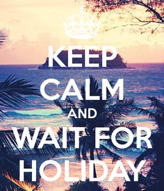 KEEP CALM AND WAIT FOR HOLIDAY