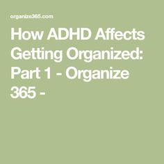 How ADHD Affects Getting Organized: Part 1 - Organize 365 -