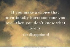 If you make a choice that intentionally hurts someone you love...then you don't know what love is.
