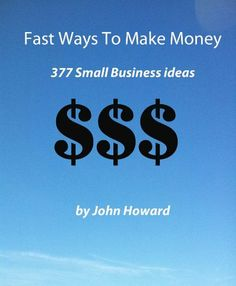 Fast Ways To Make Money: 377 Small Business Ideas